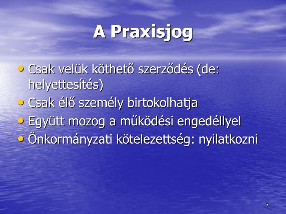 A Praxisjog • Csak velük köthető szerződés (de: helyettesítés) • Csak élő személy birtokolhatja • Együtt mozog a működési engedéllyel • Önkormányzati