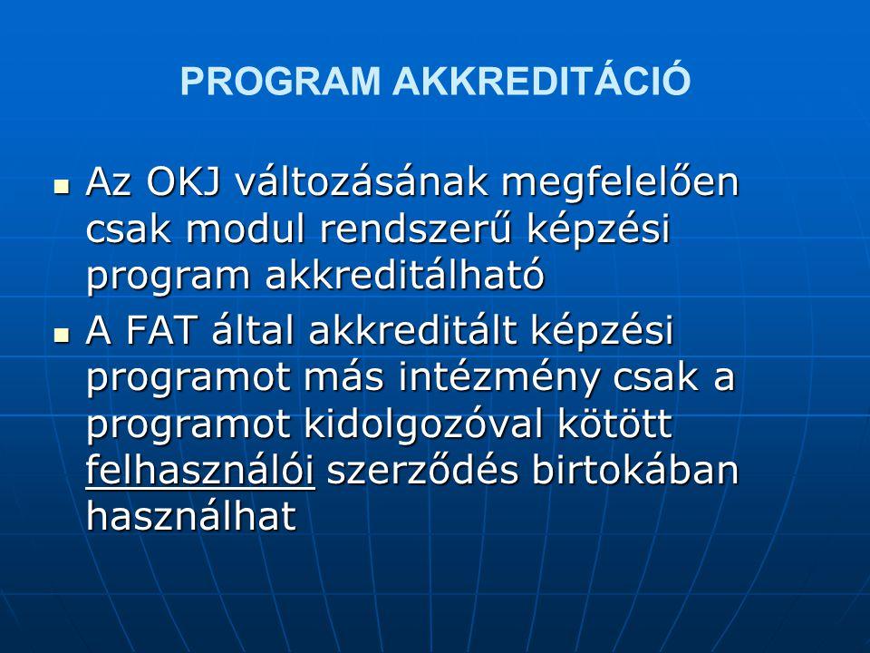 PROGRAM AKKREDITÁCIÓ  Az OKJ változásának megfelelően csak modul rendszerű képzési program akkreditálható  A FAT által akkreditált képzési programot más intézmény csak a programot kidolgozóval kötött felhasználói szerződés birtokában használhat