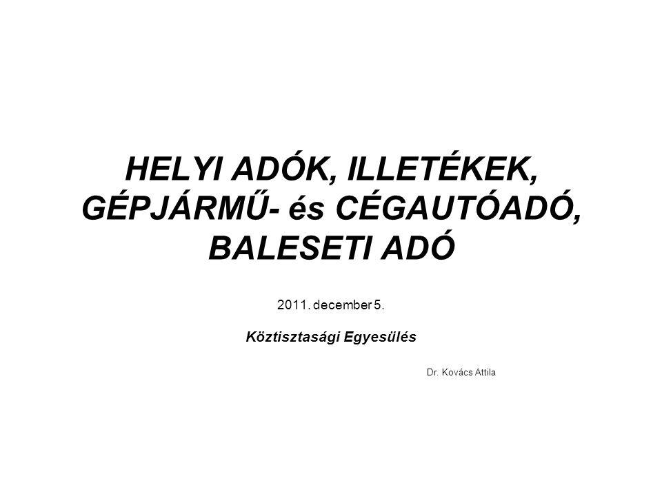 HELYI ADÓK, ILLETÉKEK, GÉPJÁRMŰ- és CÉGAUTÓADÓ, BALESETI ADÓ 2011. december 5. Köztisztasági Egyesülés Dr. Kovács Attila