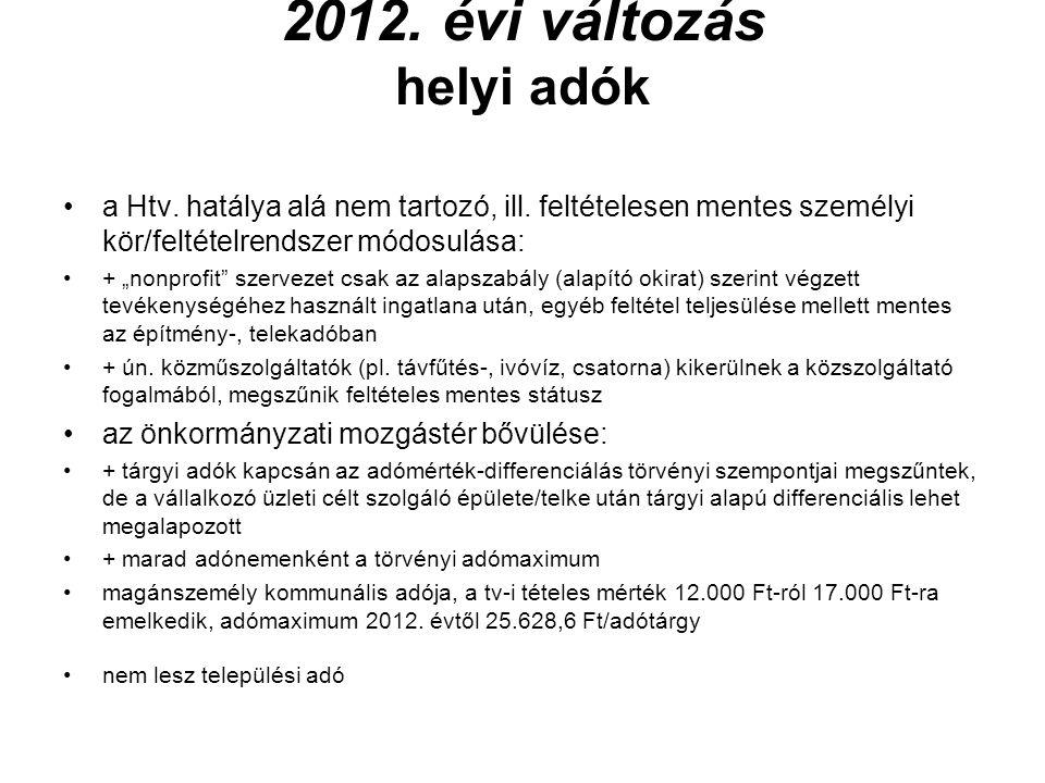 """2012. évi változás helyi adók •a Htv. hatálya alá nem tartozó, ill. feltételesen mentes személyi kör/feltételrendszer módosulása: •+ """"nonprofit"""" szerv"""