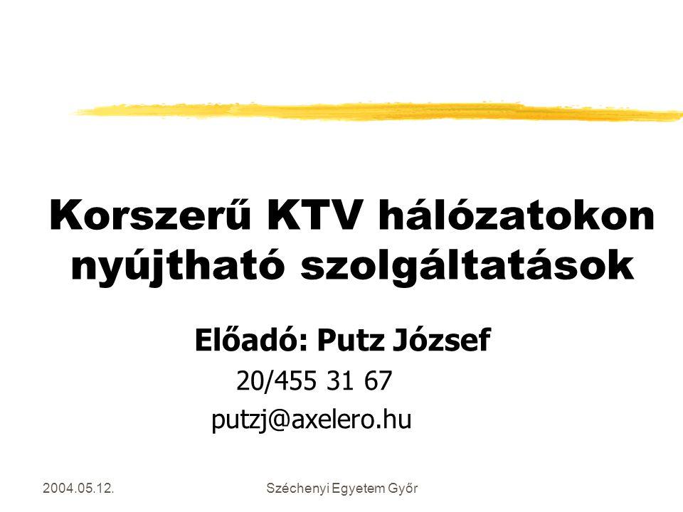 2004.05.12.Széchenyi Egyetem Győr Korszerű KTV hálózatokon nyújtható szolgáltatások Előadó: Putz József 20/455 31 67 putzj@axelero.hu