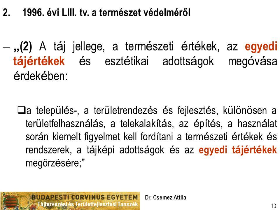 """Tájtervezési és Területfejlesztési Tanszék Dr. Csemez Attila 13 –"""" (2) A t á j jellege, a term é szeti é rt é kek, az egyedi t á j é rt é kek é s eszt"""