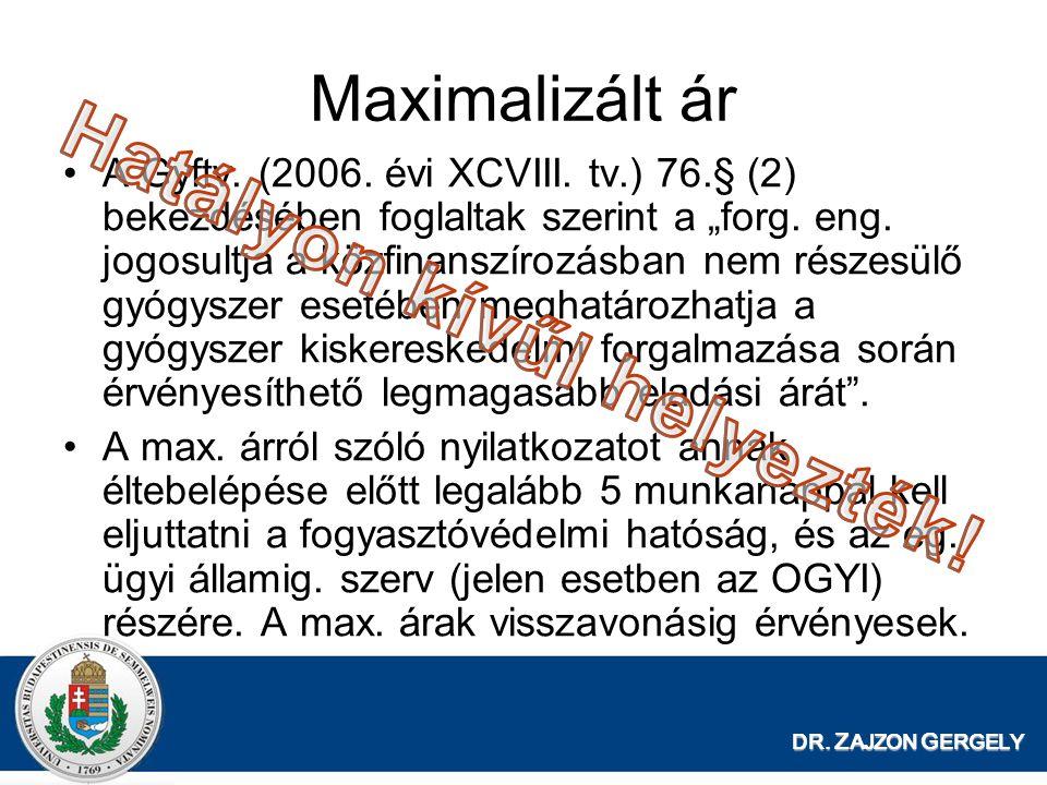 """DR. Z AJZON G ERGELY Maximalizált ár •A Gyftv. (2006. évi XCVIII. tv.) 76.§ (2) bekezdésében foglaltak szerint a """"forg. eng. jogosultja a közfinanszír"""