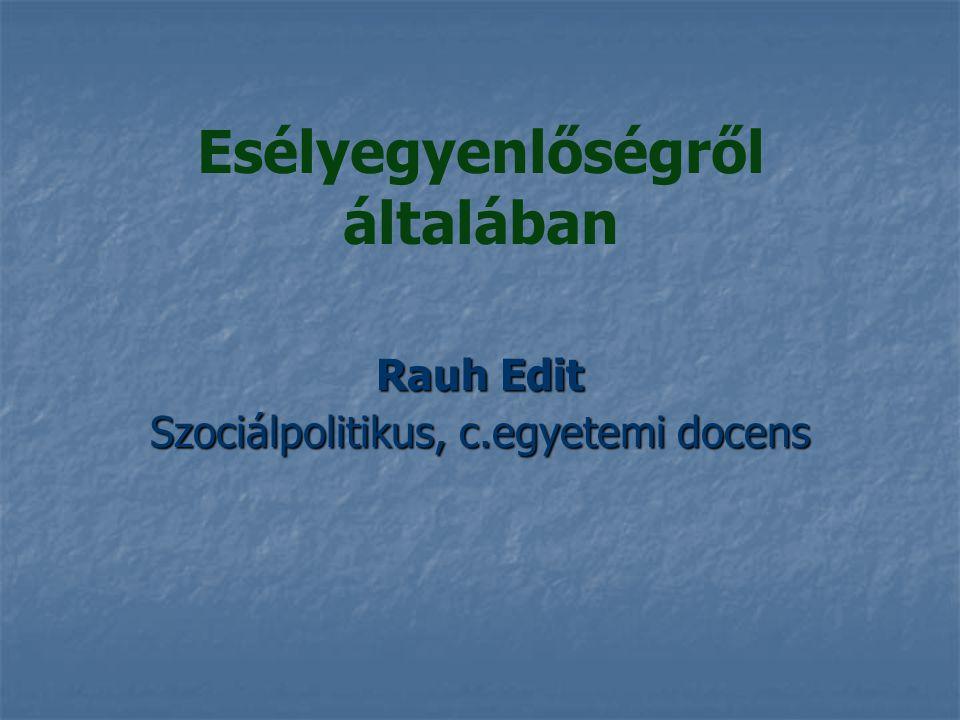 Esélyegyenlőségről általában Rauh Edit Szociálpolitikus, c.egyetemi docens