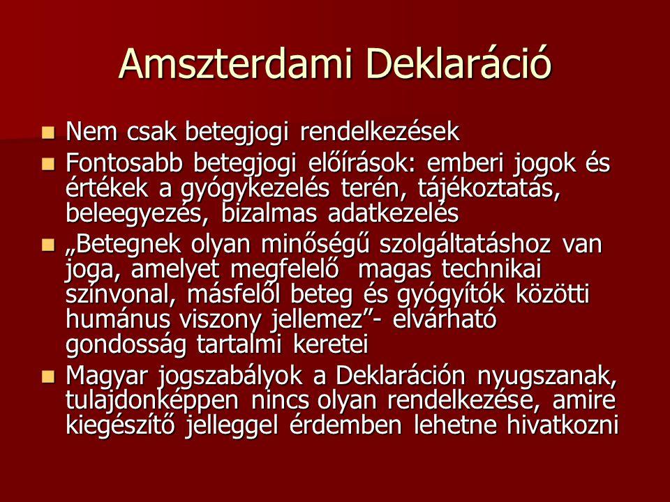 """Amszterdami Deklaráció  Nem csak betegjogi rendelkezések  Fontosabb betegjogi előírások: emberi jogok és értékek a gyógykezelés terén, tájékoztatás, beleegyezés, bizalmas adatkezelés  """"Betegnek olyan minőségű szolgáltatáshoz van joga, amelyet megfelelő magas technikai színvonal, másfelől beteg és gyógyítók közötti humánus viszony jellemez - elvárható gondosság tartalmi keretei  Magyar jogszabályok a Deklaráción nyugszanak, tulajdonképpen nincs olyan rendelkezése, amire kiegészítő jelleggel érdemben lehetne hivatkozni"""