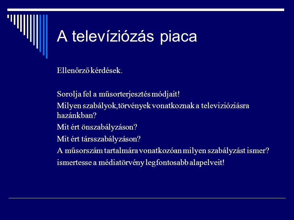 A televíziózás piaca Ellenőrző kérdések. Sorolja fel a műsorterjesztés módjait! Milyen szabályok,törvények vonatkoznak a televizióziásra hazánkban? Mi