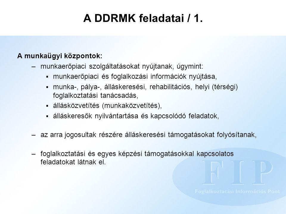 A DDRMK feladatai / 1. A munkaügyi központok: –munkaerőpiaci szolgáltatásokat nyújtanak, úgymint:  munkaerőpiaci és foglalkozási információk nyújtása