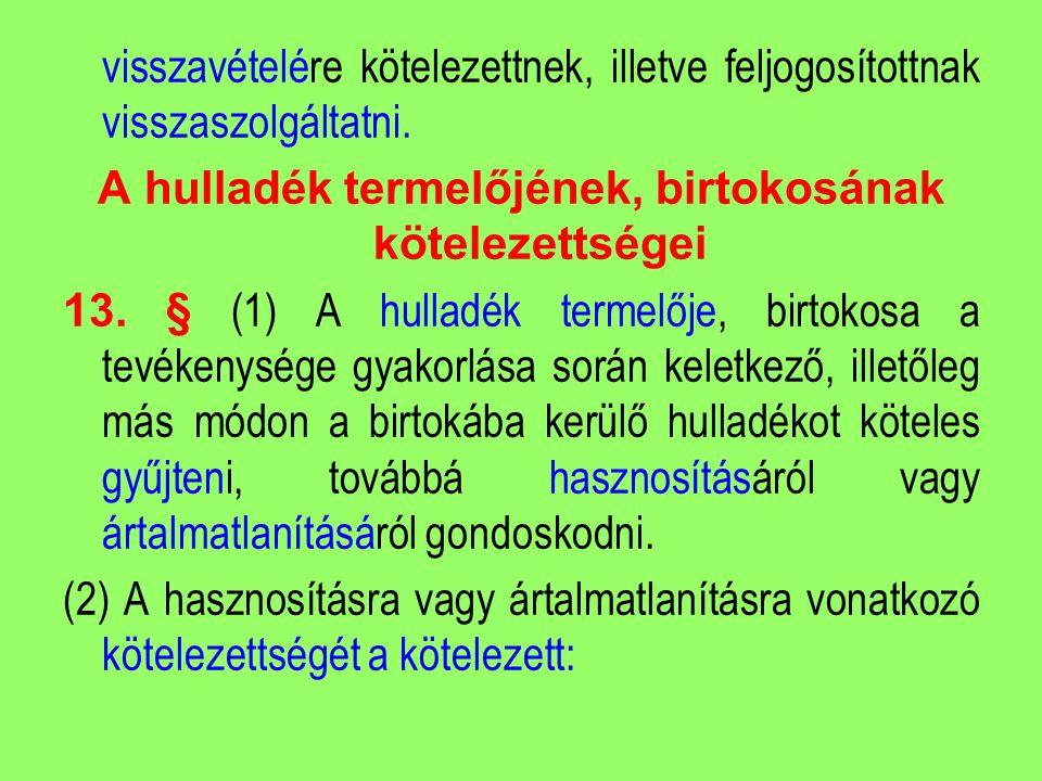 visszavételére kötelezettnek, illetve feljogosítottnak visszaszolgáltatni. A hulladék termelőjének, birtokosának kötelezettségei 13. § (1) A hulladék