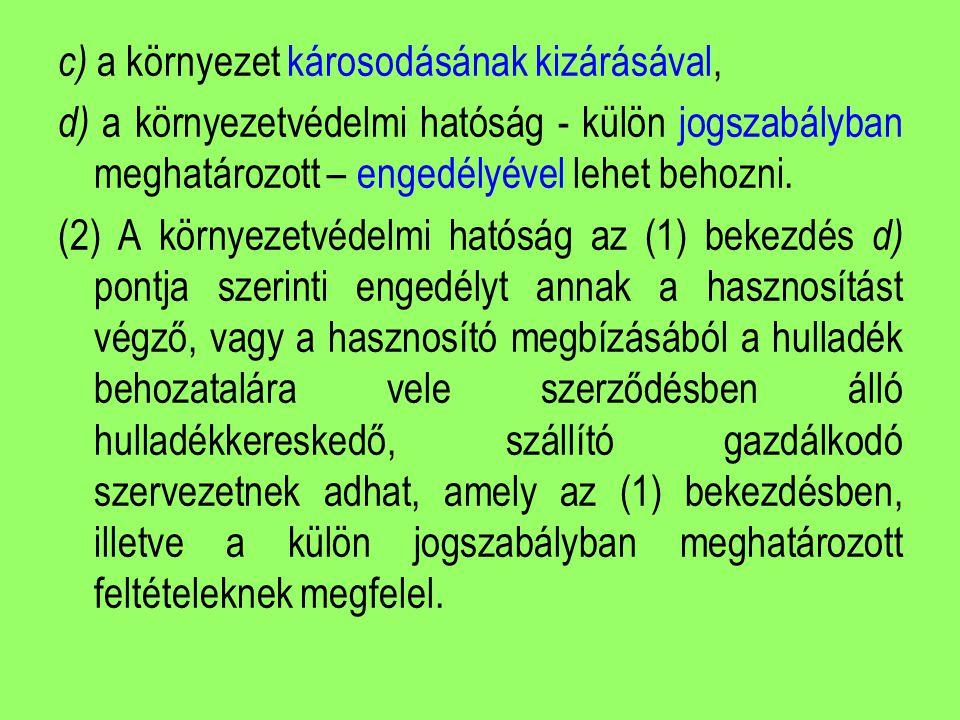 c) a környezet károsodásának kizárásával, d) a környezetvédelmi hatóság - külön jogszabályban meghatározott – engedélyével lehet behozni. (2) A környe