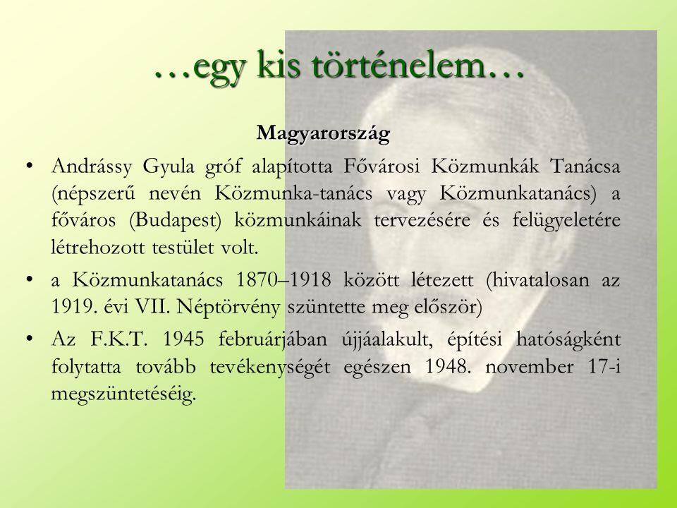 …egy kis történelem… Magyarország •Andrássy Gyula gróf alapította Fővárosi Közmunkák Tanácsa (népszerű nevén Közmunka-tanács vagy Közmunkatanács) a fő