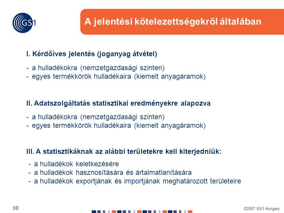 ©2007 GS1 Hungary 10 A jelentési kötelezettségekről általában I. Kérdőíves jelentés (joganyag átvétel) -a hulladékokra (nemzetgazdasági szinten) -egye