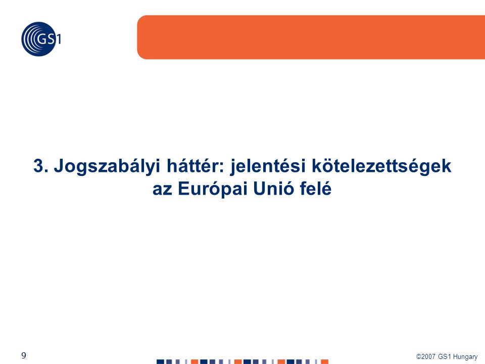 ©2007 GS1 Hungary 99 3. Jogszabályi háttér: jelentési kötelezettségek az Európai Unió felé