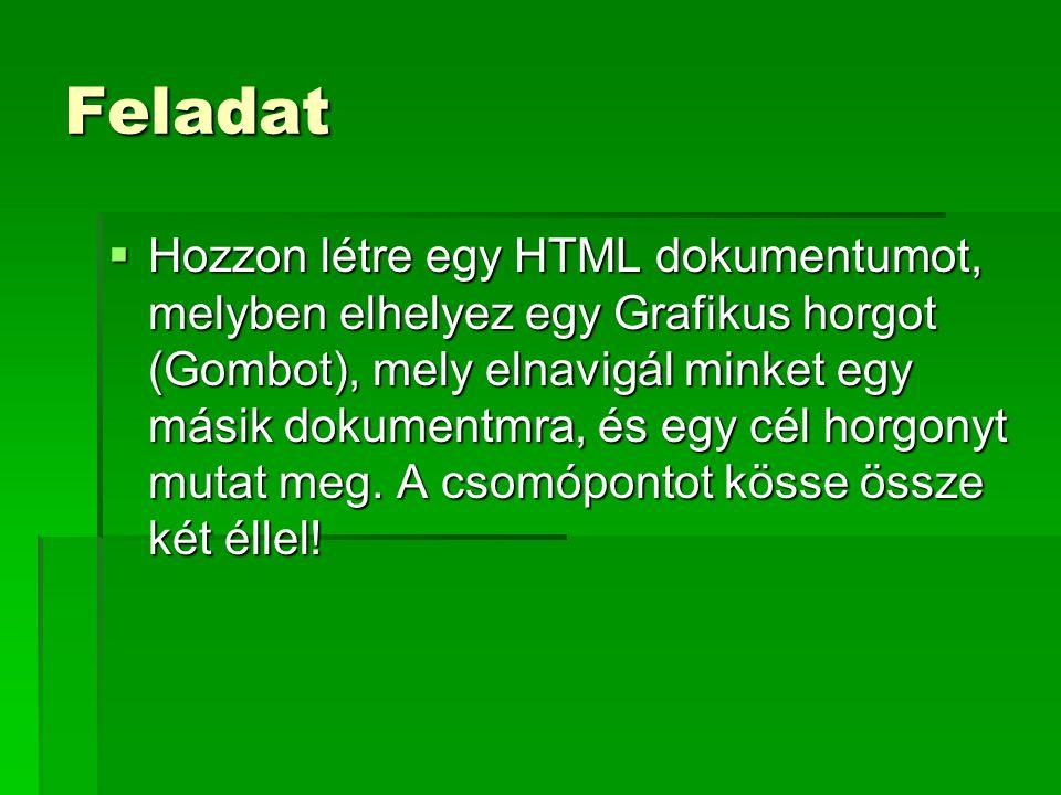 Feladat  Hozzon létre egy HTML dokumentumot, melyben elhelyez egy Grafikus horgot (Gombot), mely elnavigál minket egy másik dokumentmra, és egy cél horgonyt mutat meg.