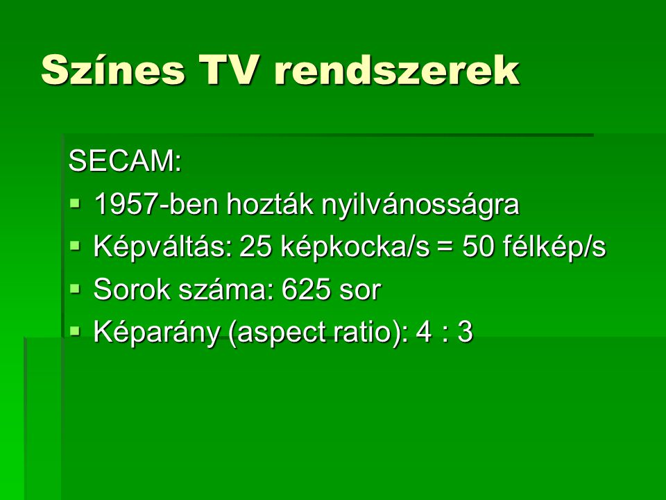 Színes TV rendszerek SECAM:  1957-ben hozták nyilvánosságra  Képváltás: 25 képkocka/s = 50 félkép/s  Sorok száma: 625 sor  Képarány (aspect ratio): 4 : 3
