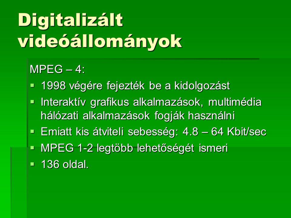 Digitalizált videóállományok MPEG – 4:  1998 végére fejezték be a kidolgozást  Interaktív grafikus alkalmazások, multimédia hálózati alkalmazások fogják használni  Emiatt kis átviteli sebesség: 4.8 – 64 Kbit/sec  MPEG 1-2 legtöbb lehetőségét ismeri  136 oldal.