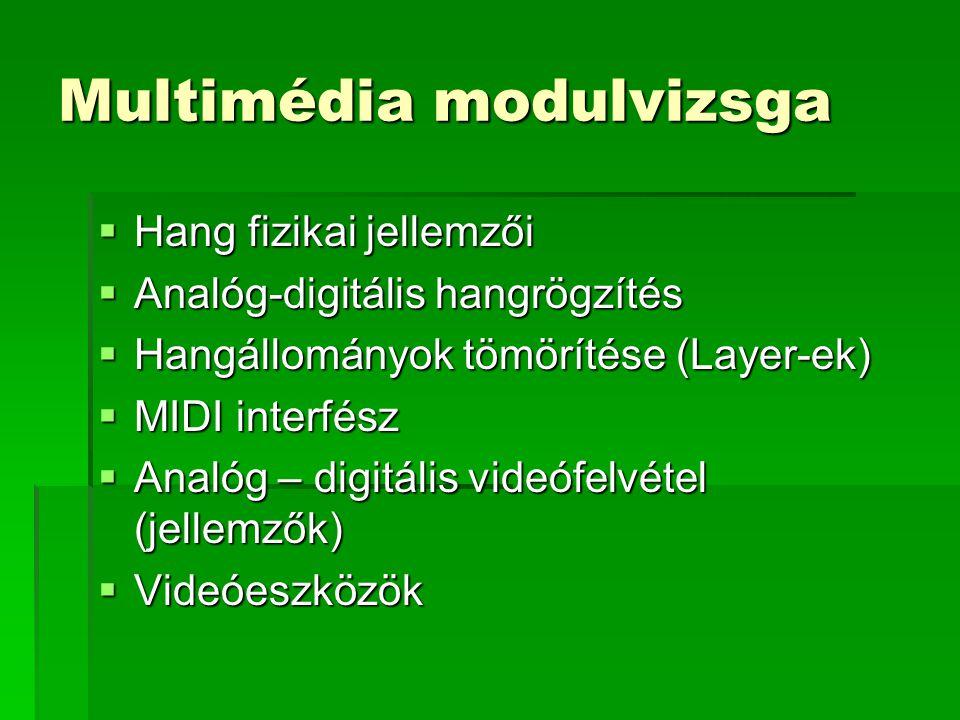 Multimédia modulvizsga  Hang fizikai jellemzői  Analóg-digitális hangrögzítés  Hangállományok tömörítése (Layer-ek)  MIDI interfész  Analóg – digitális videófelvétel (jellemzők)  Videóeszközök