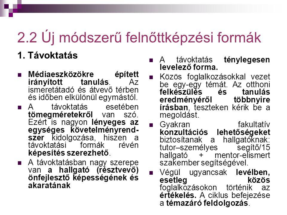 2.2 Új módszerű felnőttképzési formák 1. Távoktatás  Médiaeszközökre épített irányított tanulás. Az ismeretátadó és átvevő térben és időben elkülönül