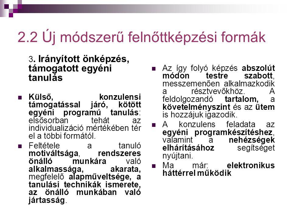 2.2 Új módszerű felnőttképzési formák 3. Irányított önképzés, támogatott egyéni tanulás  Külső, konzulensi támogatással járó, kötött egyéni programú