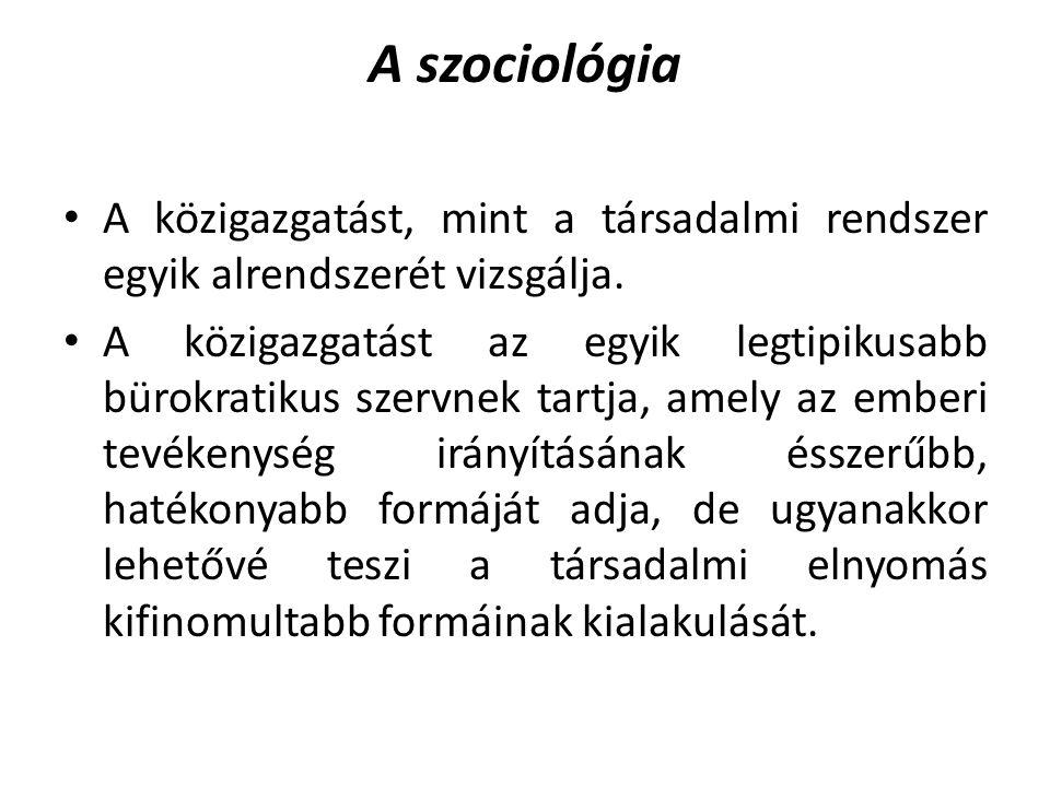 A szociológia • A közigazgatást, mint a társadalmi rendszer egyik alrendszerét vizsgálja. • A közigazgatást az egyik legtipikusabb bürokratikus szervn