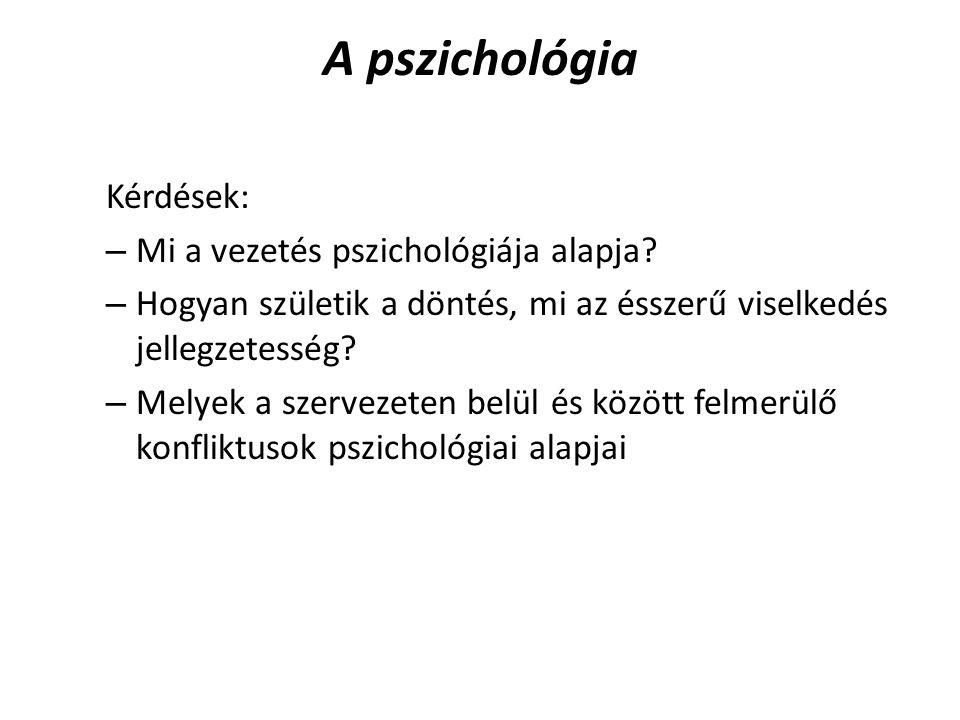 A pszichológia Kérdések: – Mi a vezetés pszichológiája alapja? – Hogyan születik a döntés, mi az ésszerű viselkedés jellegzetesség? – Melyek a szervez