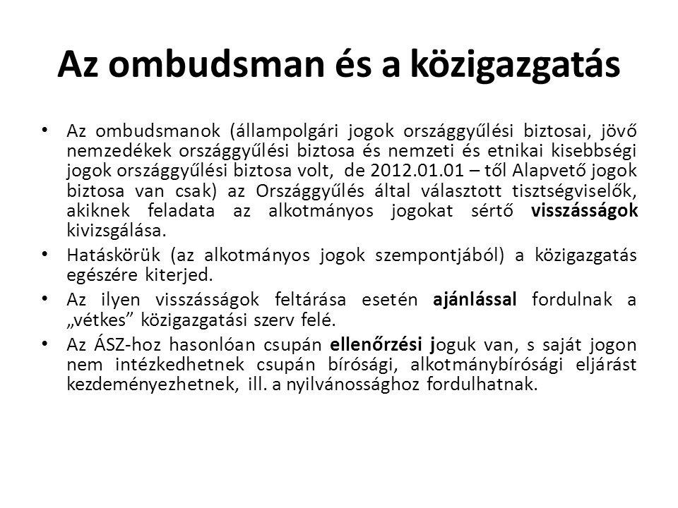 Az ombudsman és a közigazgatás • Az ombudsmanok (állampolgári jogok országgyűlési biztosai, jövő nemzedékek országgyűlési biztosa és nemzeti és etnikai kisebbségi jogok országgyűlési biztosa volt, de 2012.01.01 – től Alapvető jogok biztosa van csak) az Országgyűlés által választott tisztségviselők, akiknek feladata az alkotmányos jogokat sértő visszásságok kivizsgálása.