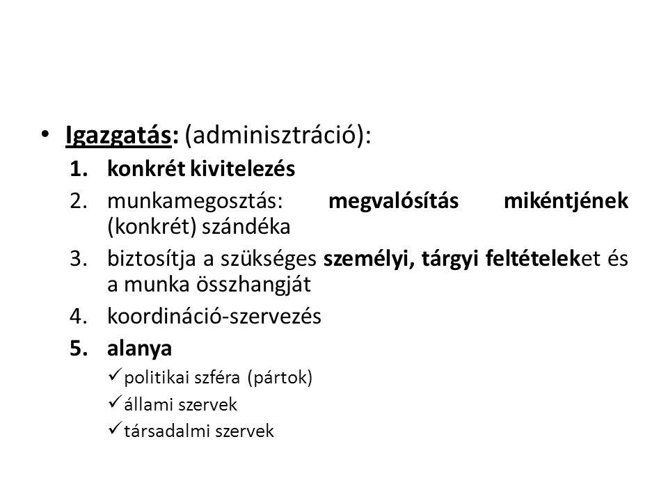 • Igazgatás: (adminisztráció): 1.konkrét kivitelezés 2.munkamegosztás: megvalósítás mikéntjének (konkrét) szándéka 3.biztosítja a szükséges személyi, tárgyi feltételeket és a munka összhangját 4.koordináció-szervezés 5.alanya  politikai szféra (pártok)  állami szervek  társadalmi szervek
