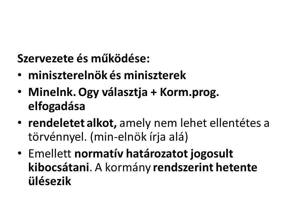 Szervezete és működése: • miniszterelnök és miniszterek • Minelnk. Ogy választja + Korm.prog. elfogadása • rendeletet alkot, amely nem lehet ellentéte