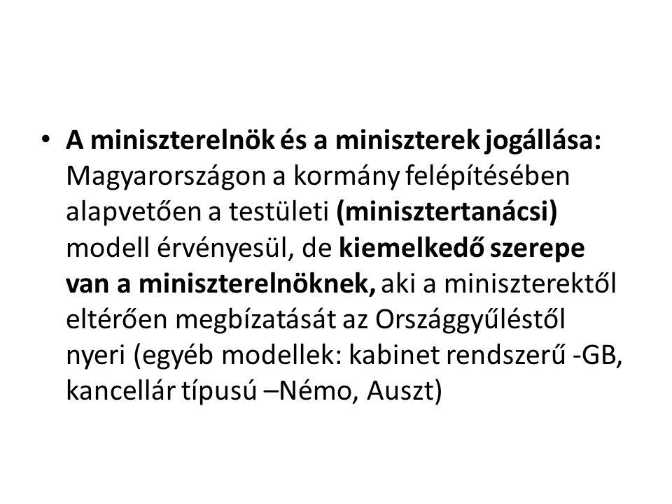 • A miniszterelnök és a miniszterek jogállása: Magyarországon a kormány felépítésében alapvetően a testületi (minisztertanácsi) modell érvényesül, de kiemelkedő szerepe van a miniszterelnöknek, aki a miniszterektől eltérően megbízatását az Országgyűléstől nyeri (egyéb modellek: kabinet rendszerű -GB, kancellár típusú –Némo, Auszt)