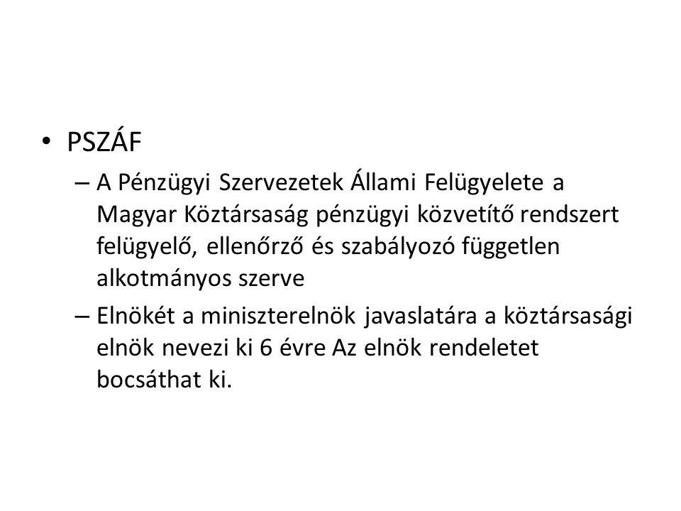 • PSZÁF – A Pénzügyi Szervezetek Állami Felügyelete a Magyar Köztársaság pénzügyi közvetítő rendszert felügyelő, ellenőrző és szabályozó független alkotmányos szerve – Elnökét a miniszterelnök javaslatára a köztársasági elnök nevezi ki 6 évre Az elnök rendeletet bocsáthat ki.