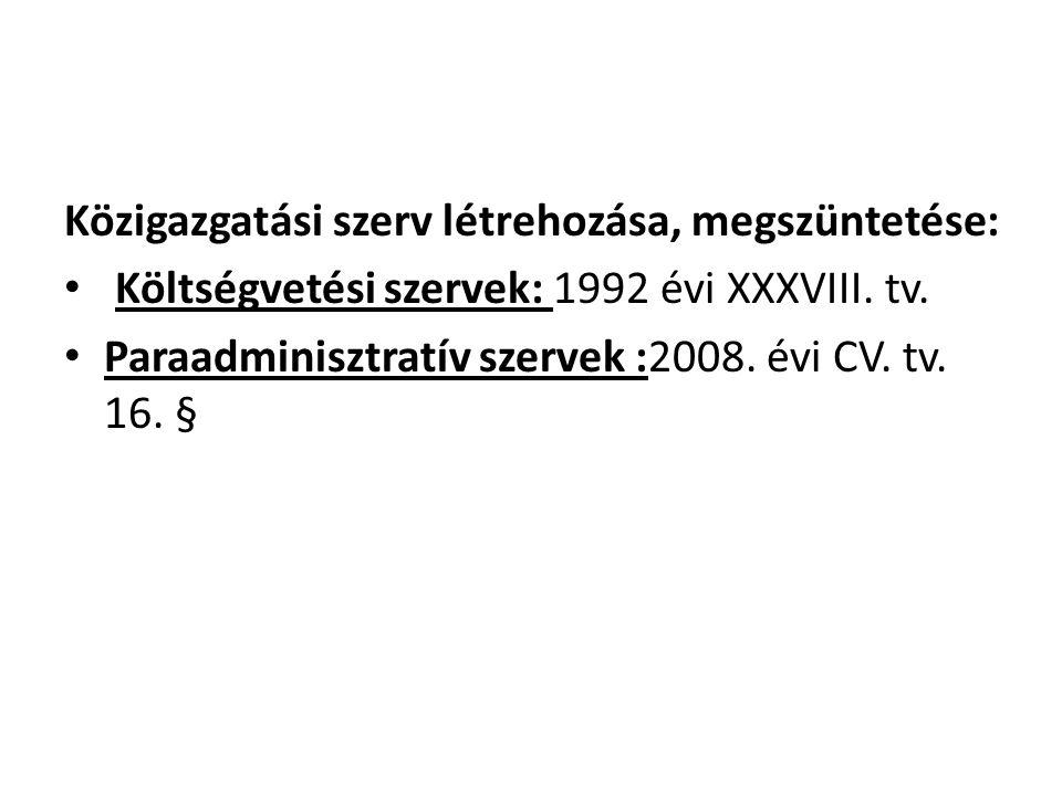 Közigazgatási szerv létrehozása, megszüntetése: • Költségvetési szervek: 1992 évi XXXVIII. tv. • Paraadminisztratív szervek :2008. évi CV. tv. 16. §