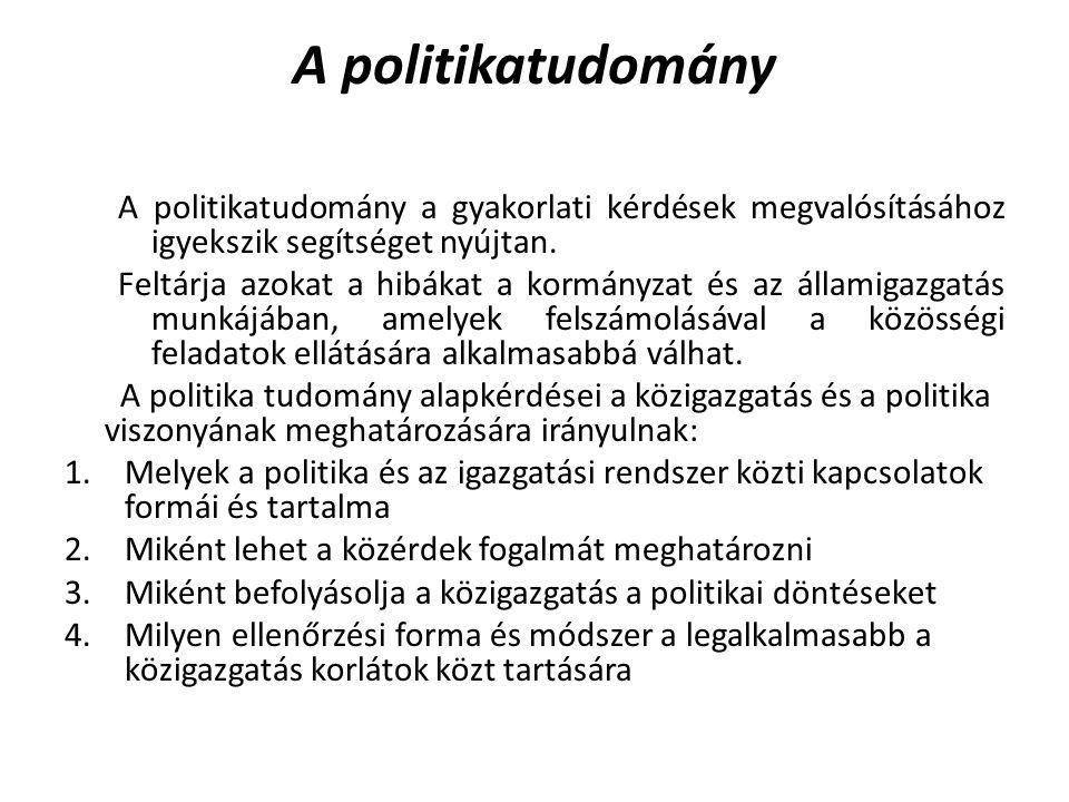 A politikatudomány A politikatudomány a gyakorlati kérdések megvalósításához igyekszik segítséget nyújtan. Feltárja azokat a hibákat a kormányzat és a