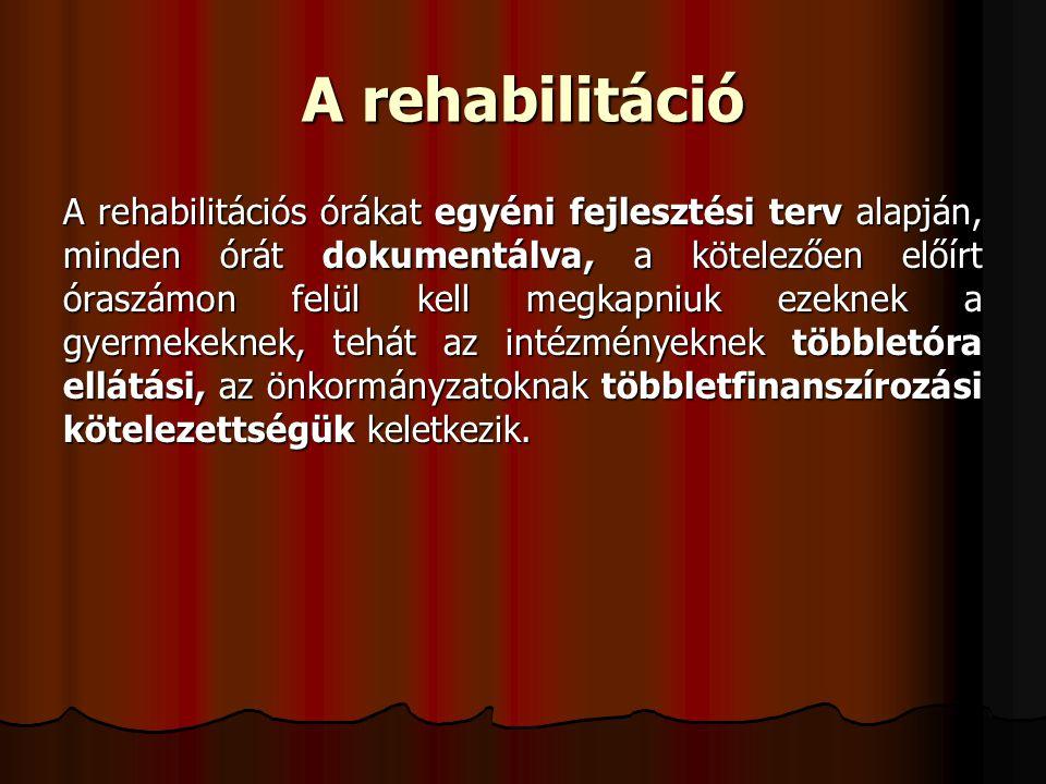 A rehabilitáció A rehabilitációs órákat egyéni fejlesztési terv alapján, minden órát dokumentálva, a kötelezően előírt óraszámon felül kell megkapniuk ezeknek a gyermekeknek, tehát az intézményeknek többletóra ellátási, az önkormányzatoknak többletfinanszírozási kötelezettségük keletkezik.