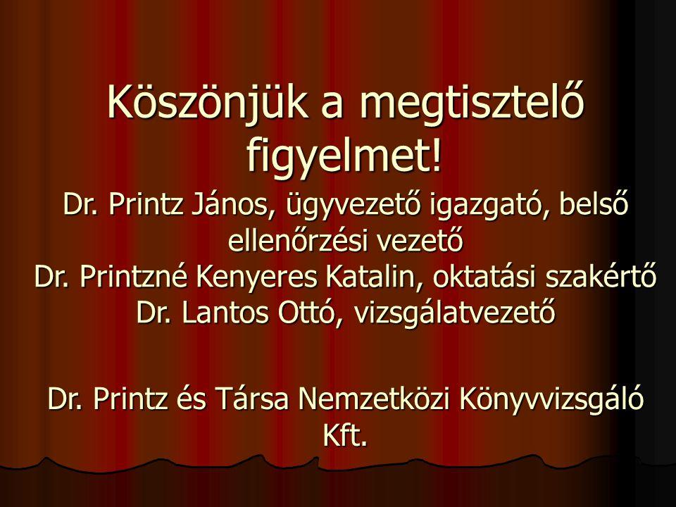 Köszönjük a megtisztelő figyelmet! Dr. Printz János, ügyvezető igazgató, belső ellenőrzési vezető Dr. Printzné Kenyeres Katalin, oktatási szakértő Dr.