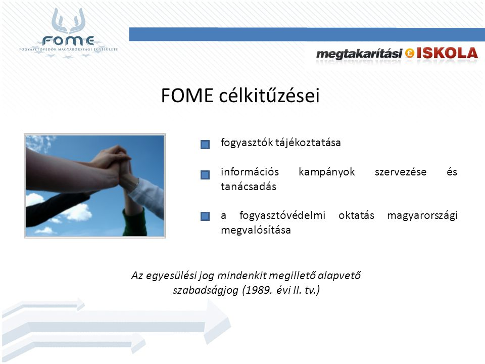 FOME célkitűzései fogyasztók tájékoztatása információs kampányok szervezése és tanácsadás a fogyasztóvédelmi oktatás magyarországi megvalósítása Az egyesülési jog mindenkit megillető alapvető szabadságjog (1989.