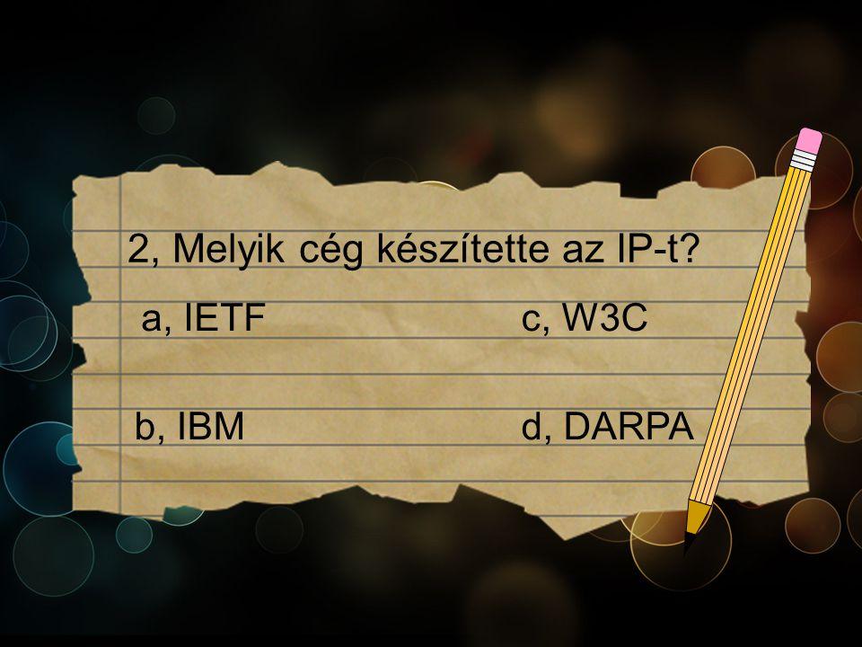 2, Melyik cég készítette az IP-t c, W3Ca, IETF b, IBMd, DARPA