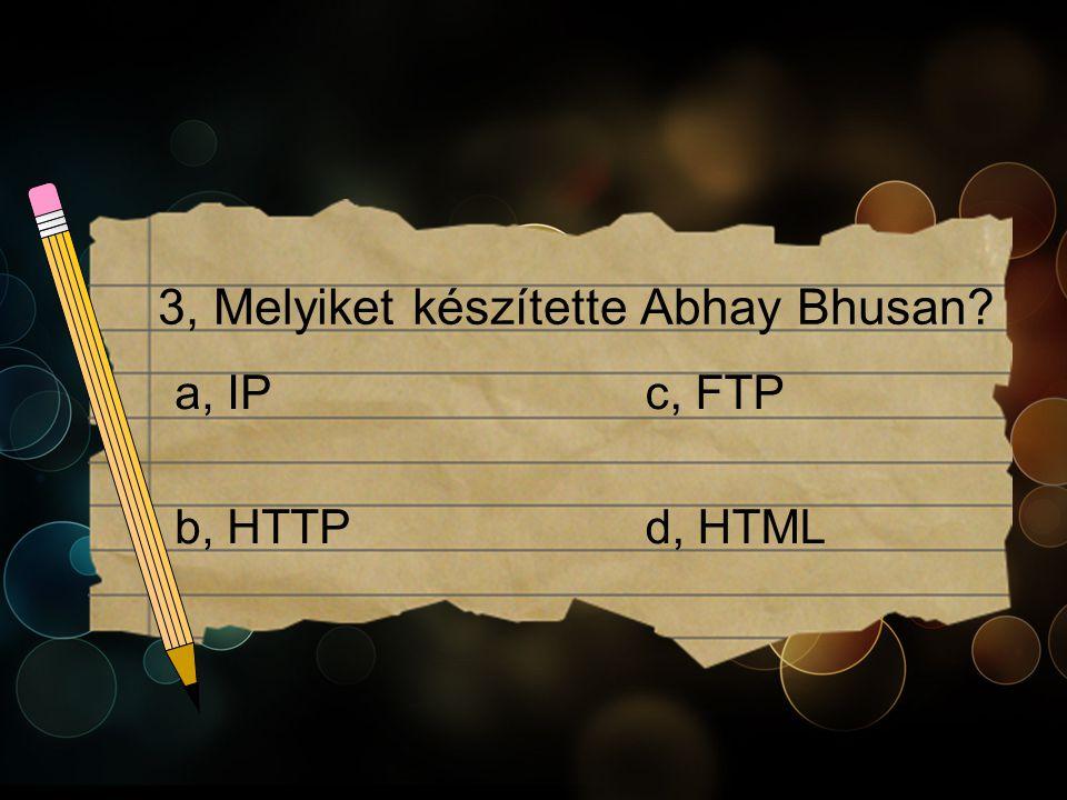 3, Melyiket készítette Abhay Bhusan c, FTPa, IP b, HTTPd, HTML