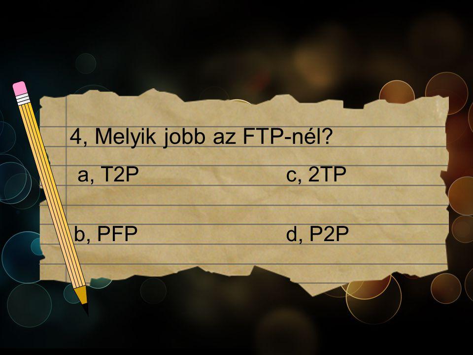 4, Melyik jobb az FTP-nél c, 2TPa, T2P b, PFPd, P2P