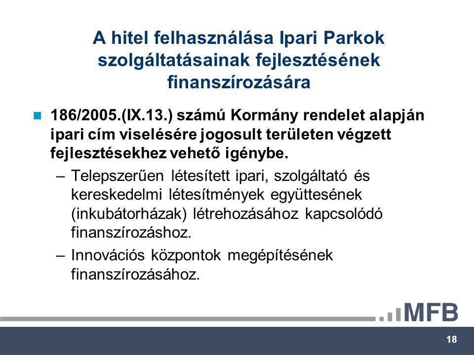18 A hitel felhasználása Ipari Parkok szolgáltatásainak fejlesztésének finanszírozására  186/2005.(IX.13.) számú Kormány rendelet alapján ipari cím viselésére jogosult területen végzett fejlesztésekhez vehető igénybe.