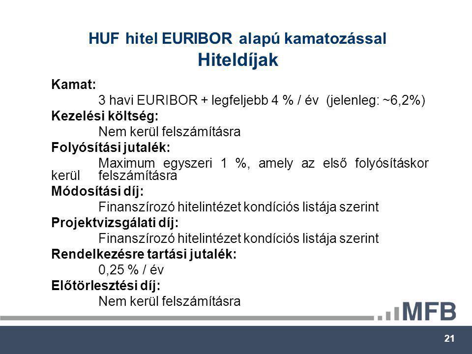 21 HUF hitel EURIBOR alapú kamatozással Hiteldíjak Kamat: 3 havi EURIBOR + legfeljebb 4 % / év (jelenleg: ~6,2%) Kezelési költség: Nem kerül felszámításra Folyósítási jutalék: Maximum egyszeri 1 %, amely az első folyósításkor kerül felszámításra Módosítási díj: Finanszírozó hitelintézet kondíciós listája szerint Projektvizsgálati díj: Finanszírozó hitelintézet kondíciós listája szerint Rendelkezésre tartási jutalék: 0,25 % / év Előtörlesztési díj: Nem kerül felszámításra