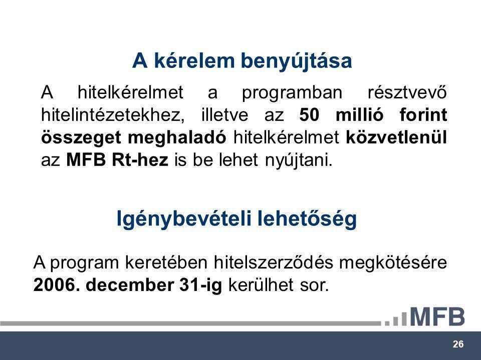 26 A kérelem benyújtása A hitelkérelmet a programban résztvevő hitelintézetekhez, illetve az 50 millió forint összeget meghaladó hitelkérelmet közvetlenül az MFB Rt-hez is be lehet nyújtani.