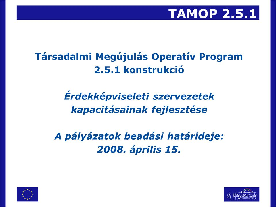 TAMOP 2.5.1 Társadalmi Megújulás Operatív Program 2.5.1 konstrukció Érdekképviseleti szervezetek kapacitásainak fejlesztése A pályázatok beadási határ