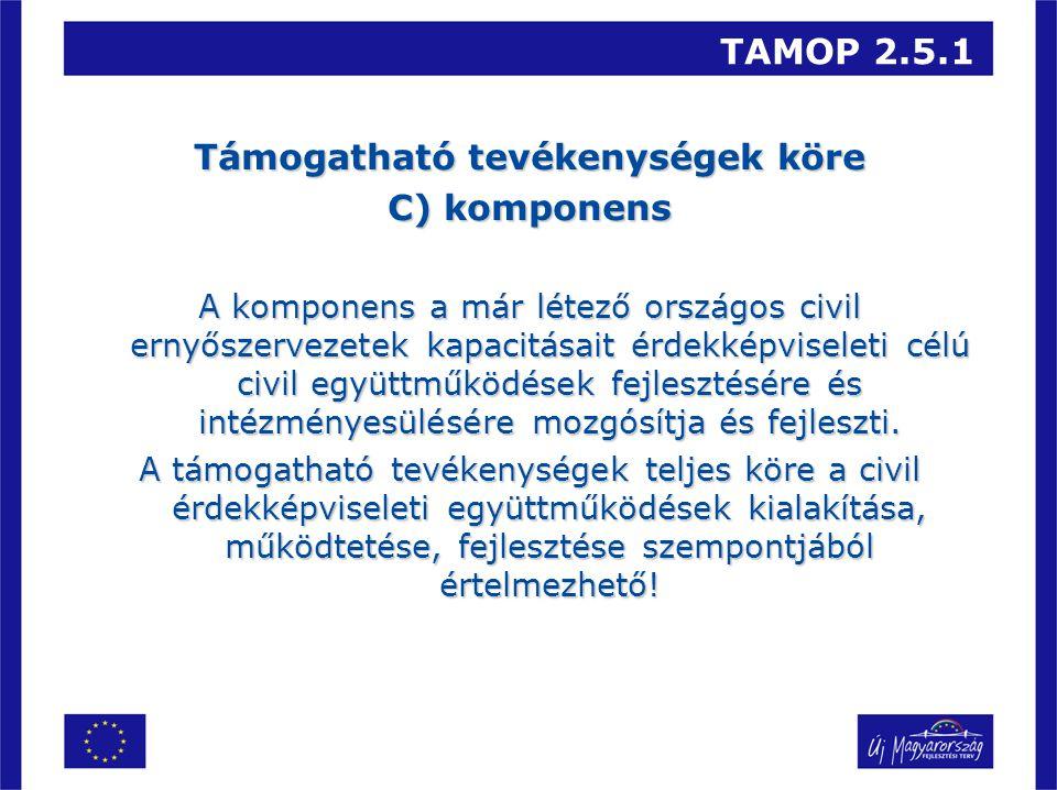 TAMOP 2.5.1 Támogatható tevékenységek köre C) komponens A komponens a már létező országos civil ernyőszervezetek kapacitásait érdekképviseleti célú civil együttműködések fejlesztésére és intézményesülésére mozgósítja és fejleszti.