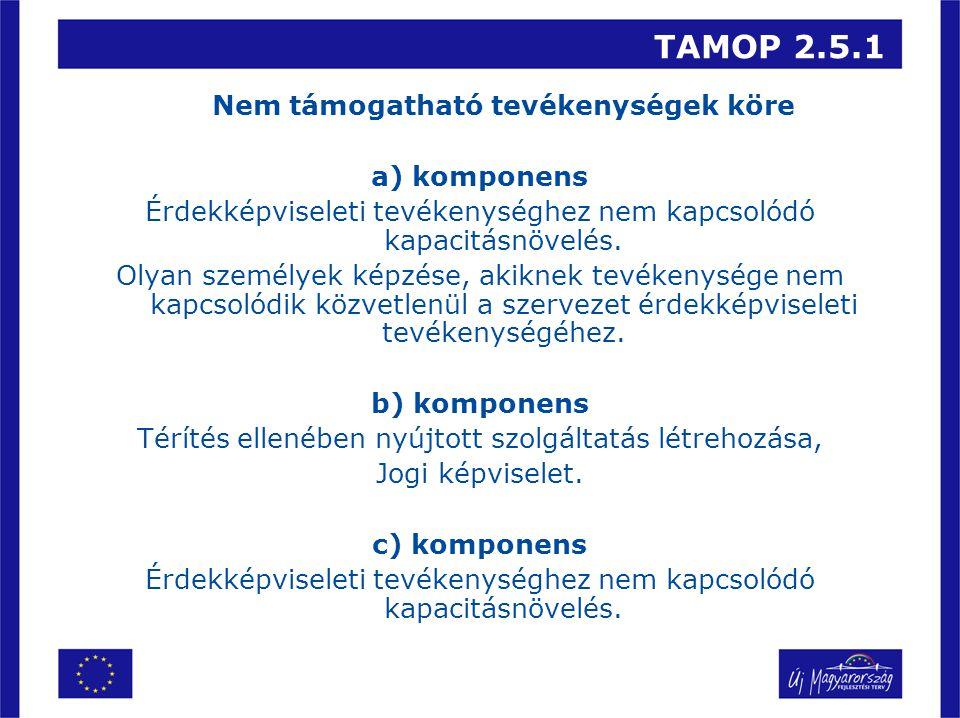 TAMOP 2.5.1 Nem támogatható tevékenységek köre a) komponens Érdekképviseleti tevékenységhez nem kapcsolódó kapacitásnövelés. Olyan személyek képzése,