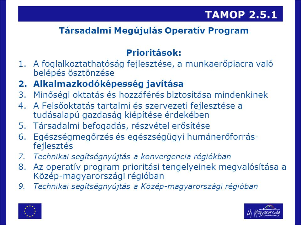 TAMOP 2.5.1 Társadalmi Megújulás Operatív Program Prioritások: 1.A foglalkoztathatóság fejlesztése, a munkaerőpiacra való belépés ösztönzése 2.Alkalmazkodóképesség javítása 3.Minőségi oktatás és hozzáférés biztosítása mindenkinek 4.A Felsőoktatás tartalmi és szervezeti fejlesztése a tudásalapú gazdaság kiépítése érdekében 5.Társadalmi befogadás, részvétel erősítése 6.Egészségmegőrzés és egészségügyi humánerőforrás- fejlesztés 7.Technikai segítségnyújtás a konvergencia régiókban 8.Az operatív program prioritási tengelyeinek megvalósítása a Közép-magyarországi régióban 9.Technikai segítségnyújtás a Közép-magyarországi régióban