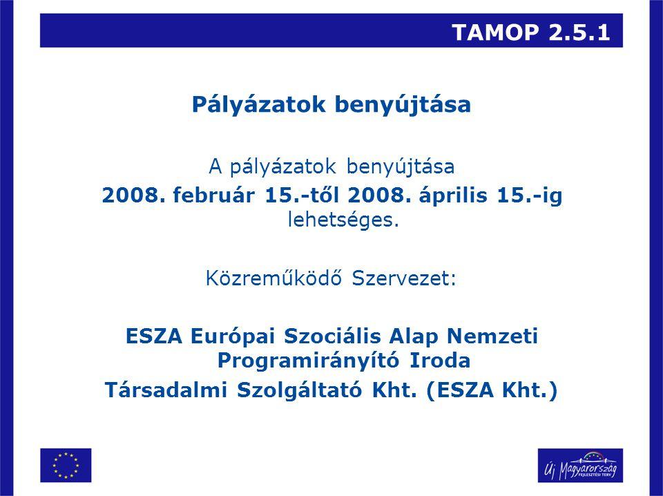 TAMOP 2.5.1 Pályázatok benyújtása A pályázatok benyújtása 2008. február 15.-től 2008. április 15.-ig lehetséges. Közreműködő Szervezet: ESZA Európai S