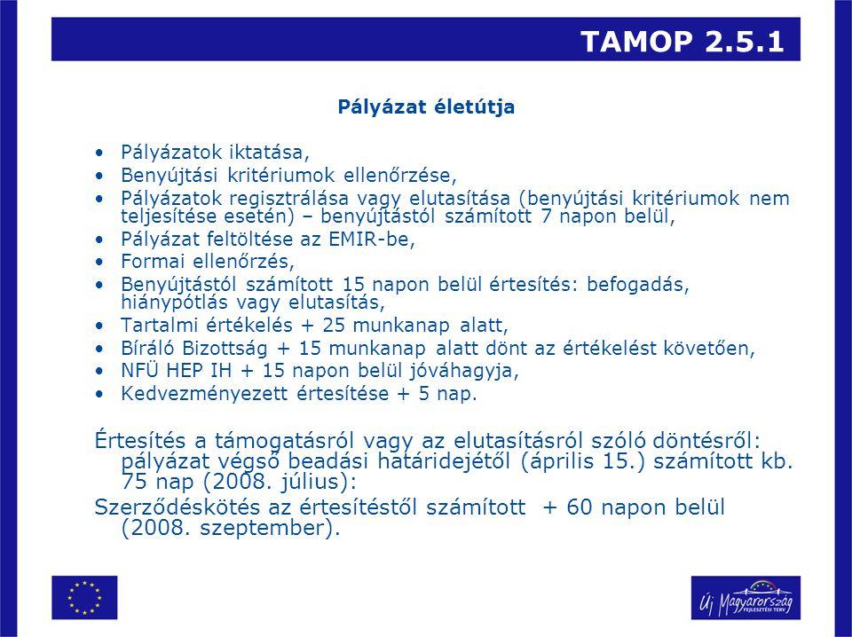 TAMOP 2.5.1 Pályázat életútja •Pályázatok iktatása, •Benyújtási kritériumok ellenőrzése, •Pályázatok regisztrálása vagy elutasítása (benyújtási kritériumok nem teljesítése esetén) – benyújtástól számított 7 napon belül, •Pályázat feltöltése az EMIR-be, •Formai ellenőrzés, •Benyújtástól számított 15 napon belül értesítés: befogadás, hiánypótlás vagy elutasítás, •Tartalmi értékelés + 25 munkanap alatt, •Bíráló Bizottság + 15 munkanap alatt dönt az értékelést követően, •NFÜ HEP IH + 15 napon belül jóváhagyja, •Kedvezményezett értesítése + 5 nap.