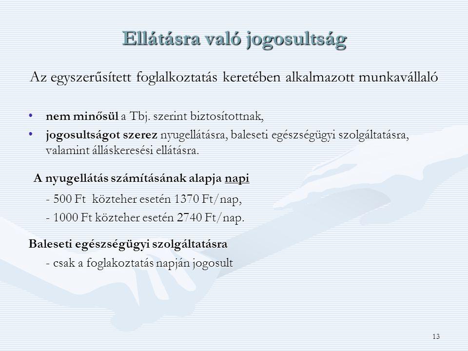 13 Ellátásra való jogosultság Az egyszerűsített foglalkoztatás keretében alkalmazott munkavállaló •nem minősül a Tbj. szerint biztosítottnak, •jogosul