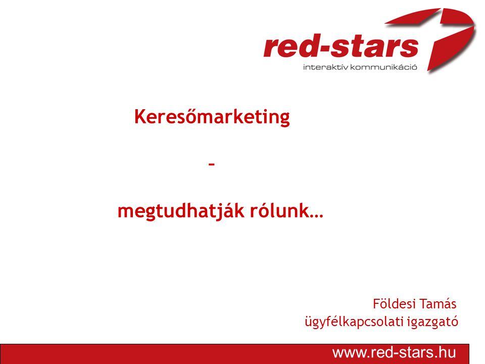 www.red-stars.hu Keresőmarketing – megtudhatják rólunk… Földesi Tamás ügyfélkapcsolati igazgató