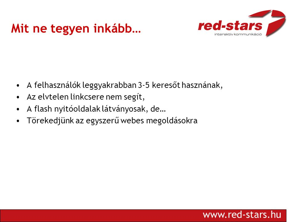 www.red-stars.hu Mit ne tegyen inkább… •A felhasználók leggyakrabban 3-5 keresőt hasznának, •Az elvtelen linkcsere nem segít, •A flash nyitóoldalak látványosak, de… •Törekedjünk az egyszerű webes megoldásokra