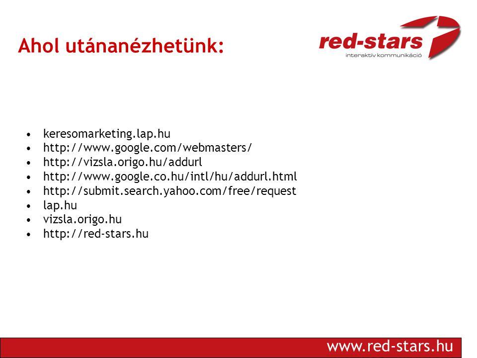 www.red-stars.hu Ahol utánanézhetünk: •keresomarketing.lap.hu •http://www.google.com/webmasters/ •http://vizsla.origo.hu/addurl •http://www.google.co.hu/intl/hu/addurl.html •http://submit.search.yahoo.com/free/request •lap.hu •vizsla.origo.hu •http://red-stars.hu